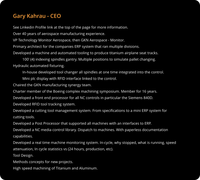 Gary Kahrau - CEO See Linkedin Profile link at the top of the page for more information. Over 40 years of aerospace manufacturing experience. VP Technology Monitor Aerospace, then GKN Aerospace - Monitor. Primary architect for the companies ERP system that ran multiple divisions. Developed a machine and automated tooling to produce titanium airplane seat tracks.           100' (4) indexing spindles gantry. Multiple positions to simulate pallet changing.          Hydraulic automated fixturing.            In-house developed tool changer all spindles at one time integrated into the control.           Mini plc display with RFID interface linked to the control. Chaired the GKN manufacturing synergy team. Charter member of the Boeing complex machining symposium. Member for 16 years. Developed a front end processor for all NC controls in particular the Siemens 840D. Developed RFID tool tracking system. Developed a cutting tool management system. From specifications to a mini ERP system for cutting tools. Developed a Post Processor that supported all machines with an interfaces to ERP. Developed a NC media control library. Dispatch to machines. With paperless documentation capabilities. Developed a real time machine monitoring system. In-cycle, why stopped, what is running, speed attenuation, In cycle statistics vs (24 hours, production, etc). Tool Design. Methods concepts for new projects. High speed machining of Titanium and Aluminum.